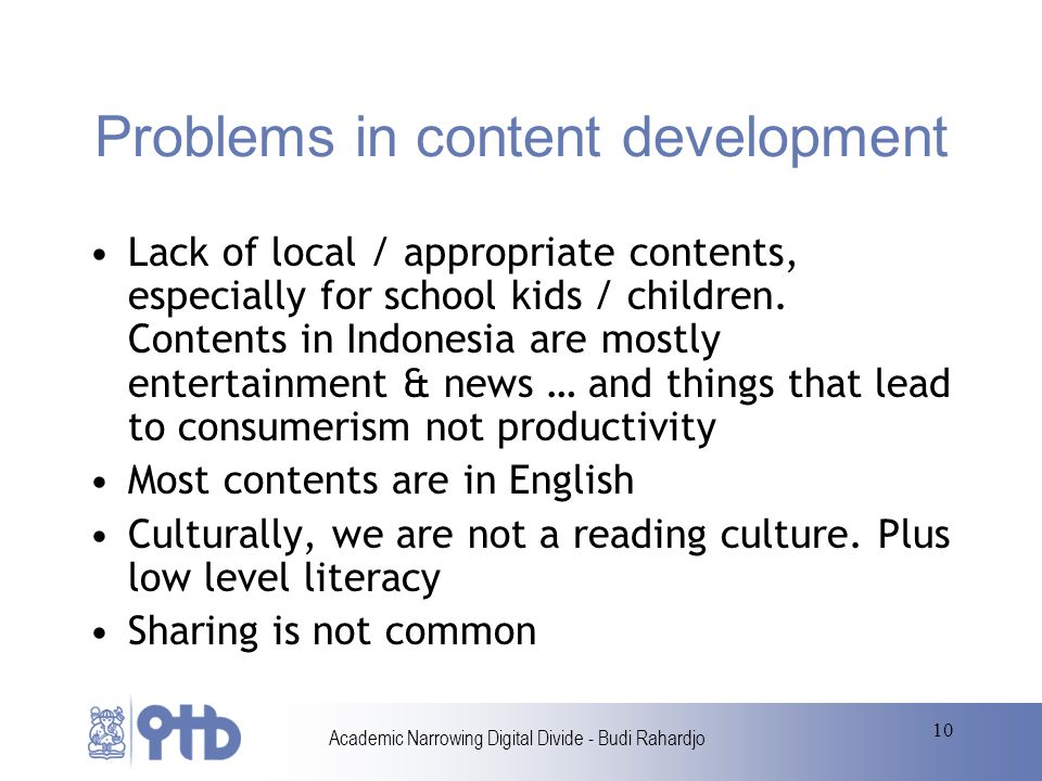 Academic Narrowing Digital Divide - Budi Rahardjo 10 Problems in content development Lack of local / appropriate contents, especially for school kids / children.