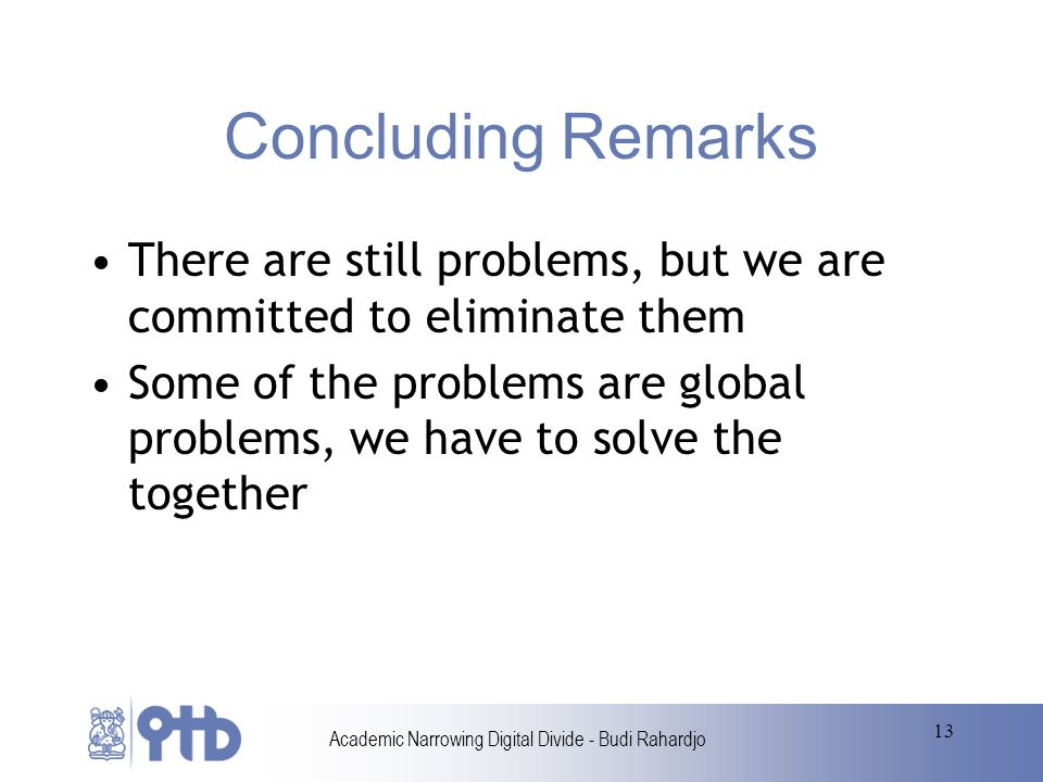 Academic Narrowing Digital Divide - Budi Rahardjo 13 Concluding Remarks There are still problems, but we are committed to eliminate them Some of the problems are global problems, we have to solve the together