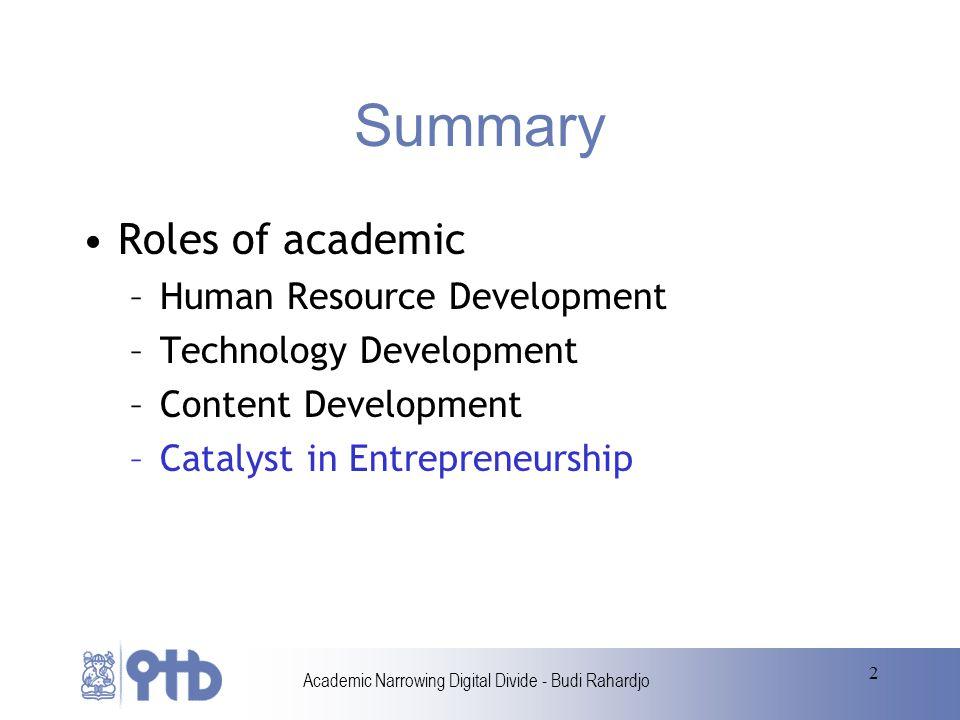 Academic Narrowing Digital Divide - Budi Rahardjo 2 Summary Roles of academic –Human Resource Development –Technology Development –Content Development –Catalyst in Entrepreneurship