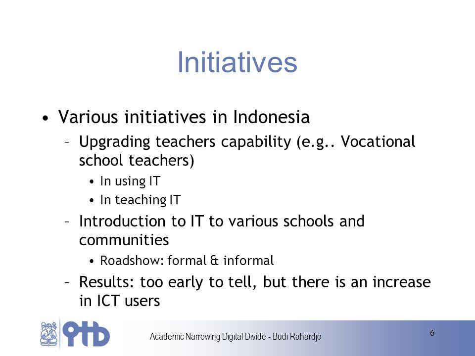Academic Narrowing Digital Divide - Budi Rahardjo 6 Initiatives Various initiatives in Indonesia –Upgrading teachers capability (e.g..