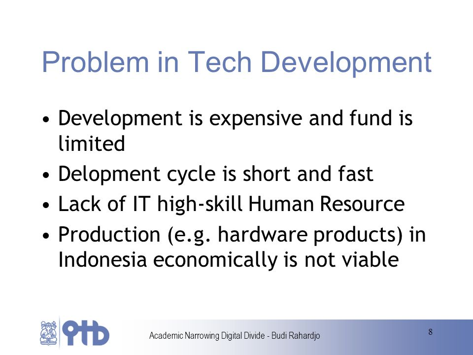 Academic Narrowing Digital Divide - Budi Rahardjo 8 Problem in Tech Development Development is expensive and fund is limited Delopment cycle is short and fast Lack of IT high-skill Human Resource Production (e.g.