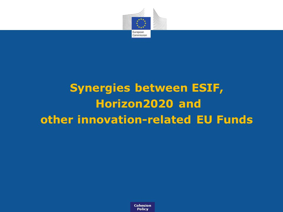 Synergies between ESIF, Horizon2020 and other innovation-related EU Funds Cohesion Policy