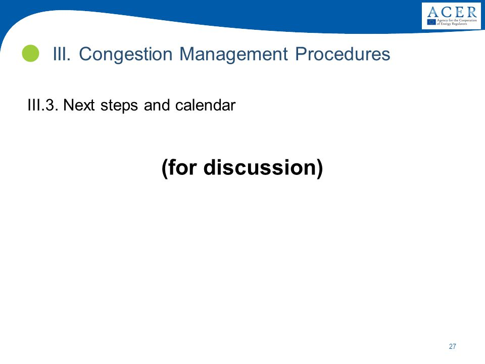 27 III.3. Next steps and calendar (for discussion) III. Congestion Management Procedures