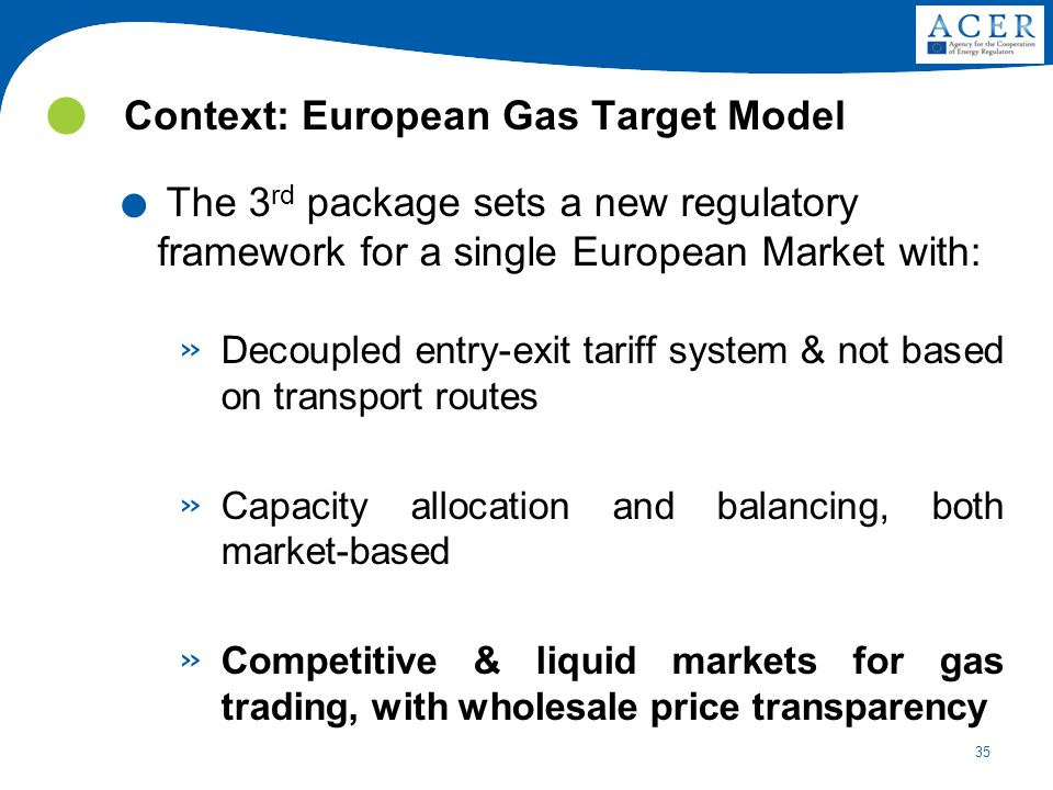 35 Context: European Gas Target Model. The 3 rd package sets a new regulatory framework for a single European Market with: » Decoupled entry-exit tari