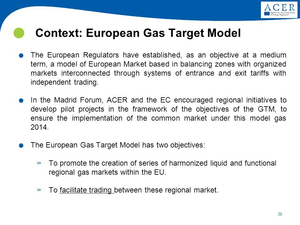 36 Context: European Gas Target Model. The European Regulators have established, as an objective at a medium term, a model of European Market based in