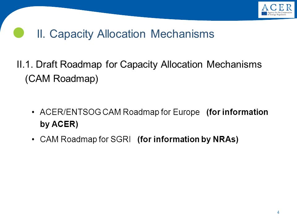 4 II. Capacity Allocation Mechanisms II.1. Draft Roadmap for Capacity Allocation Mechanisms (CAM Roadmap) ACER/ENTSOG CAM Roadmap for Europe (for info