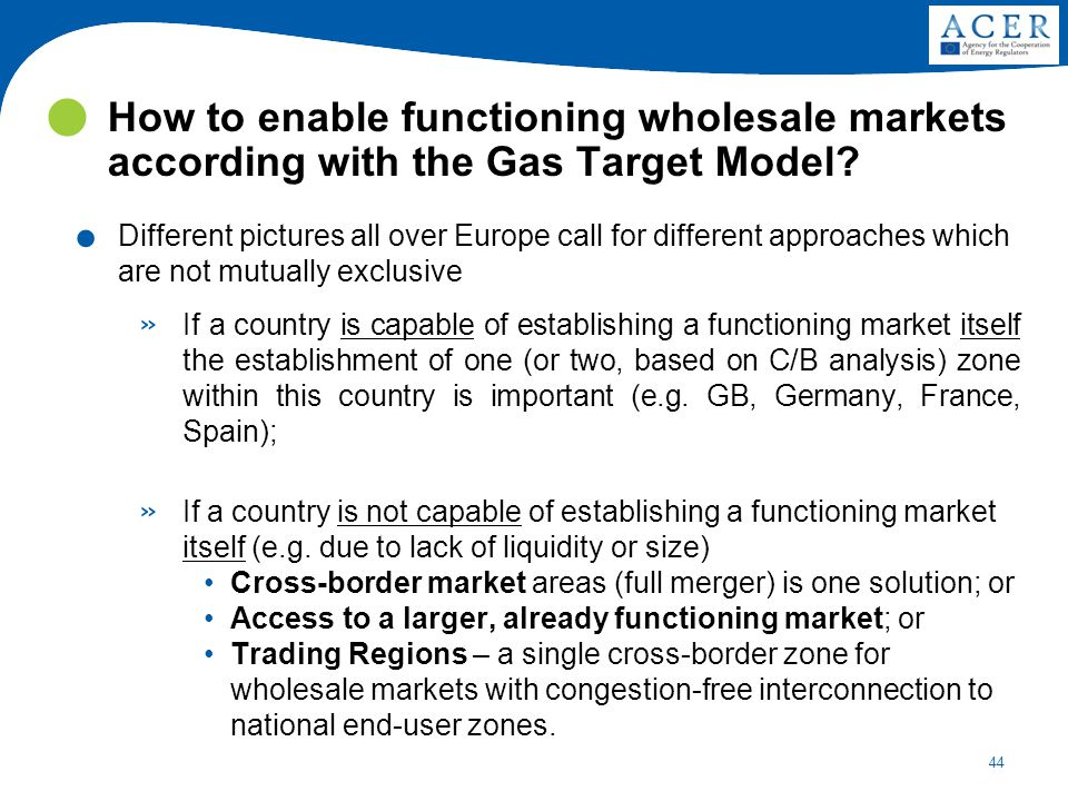 44 How to enable functioning wholesale markets according with the Gas Target Model?. Different pictures all over Europe call for different approaches