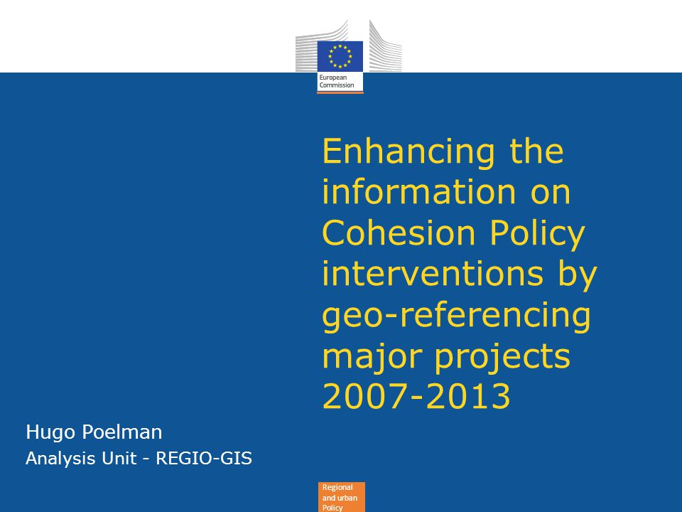 Regional and urban Policy Enhancing the information on Cohesion Policy interventions by geo-referencing major projects 2007-2013 Hugo Poelman Analysis Unit - REGIO-GIS