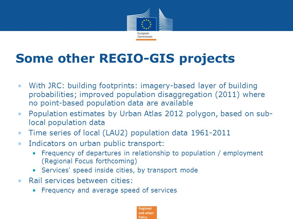 Regional and urban Policy Some other REGIO-GIS projects With JRC: building footprints: imagery-based layer of building probabilities; improved population disaggregation (2011) where no point-based population data are available Population estimates by Urban Atlas 2012 polygon, based on sub- local population data Time series of local (LAU2) population data 1961-2011 Indicators on urban public transport: Frequency of departures in relationship to population / employment (Regional Focus forthcoming) Services speed inside cities, by transport mode Rail services between cities: Frequency and average speed of services