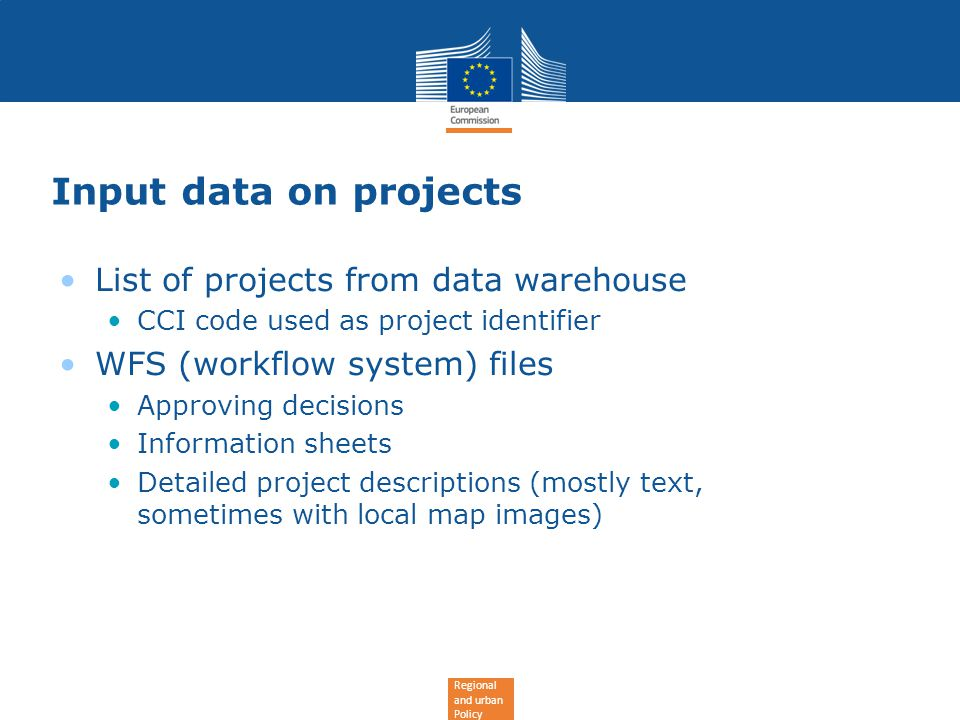 Regional and urban Policy Input data on projects List of projects from data warehouse CCI code used as project identifier WFS (workflow system) files Approving decisions Information sheets Detailed project descriptions (mostly text, sometimes with local map images)
