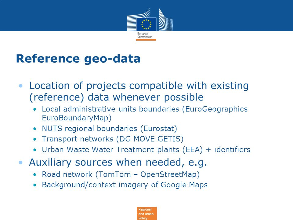 Regional and urban Policy Reference geo-data Location of projects compatible with existing (reference) data whenever possible Local administrative units boundaries (EuroGeographics EuroBoundaryMap) NUTS regional boundaries (Eurostat) Transport networks (DG MOVE GETIS) Urban Waste Water Treatment plants (EEA) + identifiers Auxiliary sources when needed, e.g.