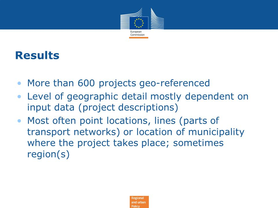 Regional and urban Policy Results More than 600 projects geo-referenced Level of geographic detail mostly dependent on input data (project descriptions) Most often point locations, lines (parts of transport networks) or location of municipality where the project takes place; sometimes region(s)