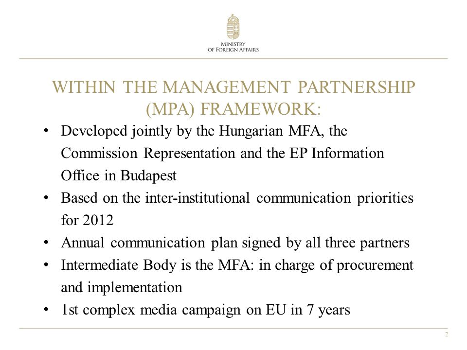 2 WITHIN THE MANAGEMENT PARTNERSHIP (MPA) FRAMEWORK: Developed jointly by the Hungarian MFA, the Commission Representation and the EP Information Office in Budapest Based on the inter-institutional communication priorities for 2012 Annual communication plan signed by all three partners Intermediate Body is the MFA: in charge of procurement and implementation 1st complex media campaign on EU in 7 years