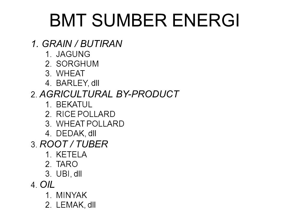 BMT SUMBER ENERGI 1.GRAIN / BUTIRAN 1.JAGUNG 2.SORGHUM 3.WHEAT 4.BARLEY, dll 2. AGRICULTURAL BY-PRODUCT 1.BEKATUL 2.RICE POLLARD 3.WHEAT POLLARD 4.DED