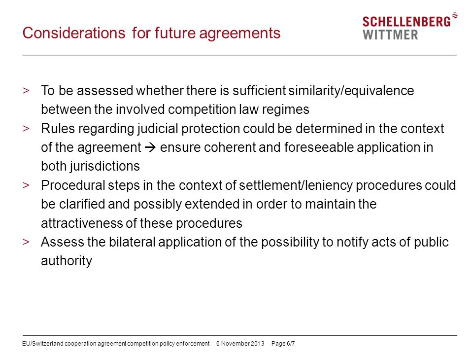 EU/Switzerland cooperation agreement competition policy enforcement6 November 2013 Page 6/7 Considerations for future agreements >To be assessed wheth