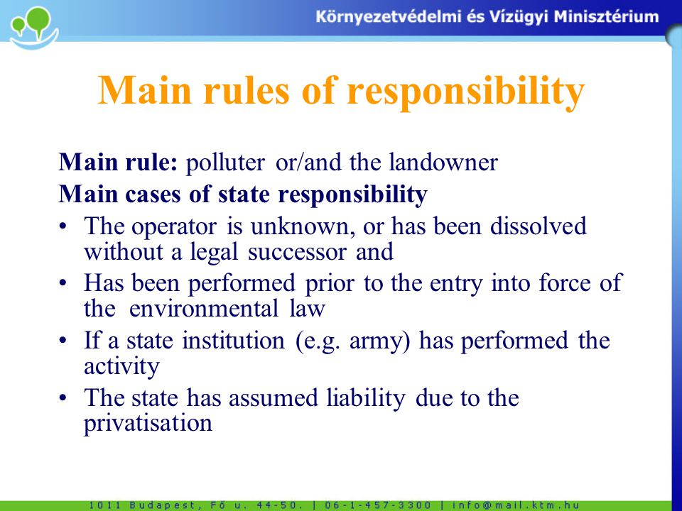 Main rules of responsibility Main rule: polluter or/and the landowner Main cases of state responsibility The operator is unknown, or has been dissolved without a legal successor and Has been performed prior to the entry into force of the environmental law If a state institution (e.g.