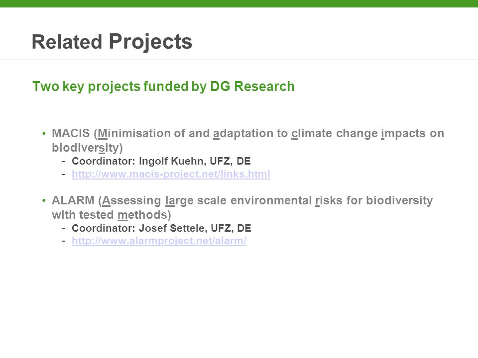 Related Projects Two key projects funded by DG Research MACIS (Minimisation of and adaptation to climate change impacts on biodiversity) -Coordinator: Ingolf Kuehn, UFZ, DE -http://www.macis-project.net/links.htmlhttp://www.macis-project.net/links.html ALARM (Assessing large scale environmental risks for biodiversity with tested methods) -Coordinator: Josef Settele, UFZ, DE -http://www.alarmproject.net/alarm/http://www.alarmproject.net/alarm/