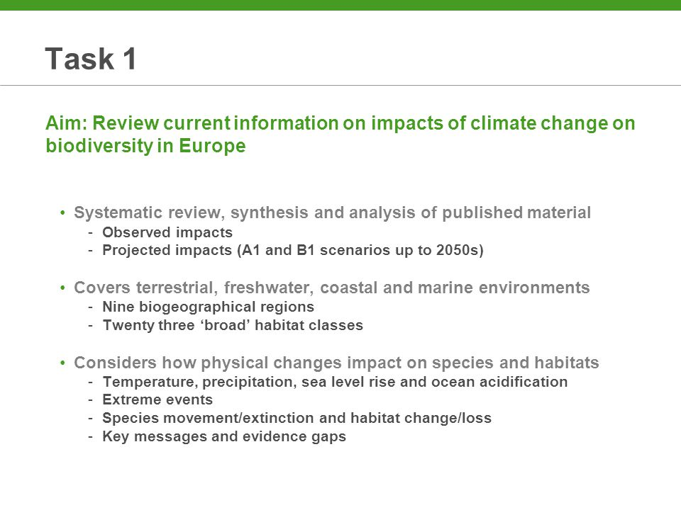 Task 1 Aim: Review current information on impacts of climate change on biodiversity in Europe Systematic review, synthesis and analysis of published material -Observed impacts -Projected impacts (A1 and B1 scenarios up to 2050s) Covers terrestrial, freshwater, coastal and marine environments -Nine biogeographical regions -Twenty three 'broad' habitat classes Considers how physical changes impact on species and habitats -Temperature, precipitation, sea level rise and ocean acidification -Extreme events -Species movement/extinction and habitat change/loss -Key messages and evidence gaps
