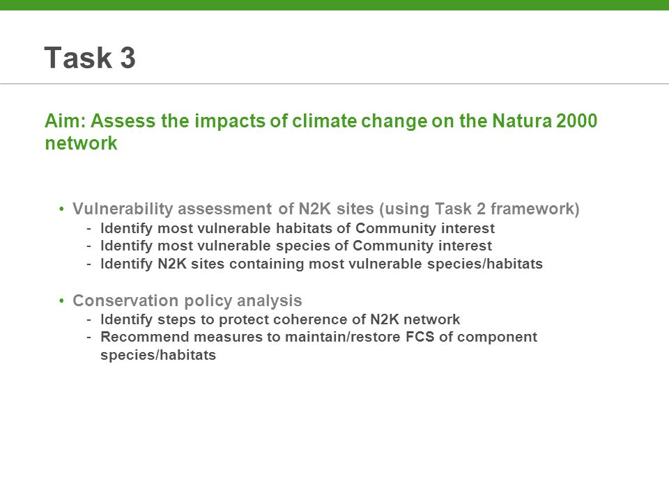 Task 4 Aim: Examine climate change mitigation measures and their impact on biodiversity – with specific reference to wind parks, hydroelectric schemes and tidal barrages Assess impacts of mitigation technologies on biodiversity -On/offshore wind parks -Hydroelectric schemes -Tidal barrages Review planning regime in relation to N2K sites -Habitats Directive (Article 6) -Environmental Impact Assessment Directive Identify measures to reduce impacts on N2K sites -Profile of options -New technical innovations Develop 'best practice' guidelines -Technical guidelines -Policy recommendations