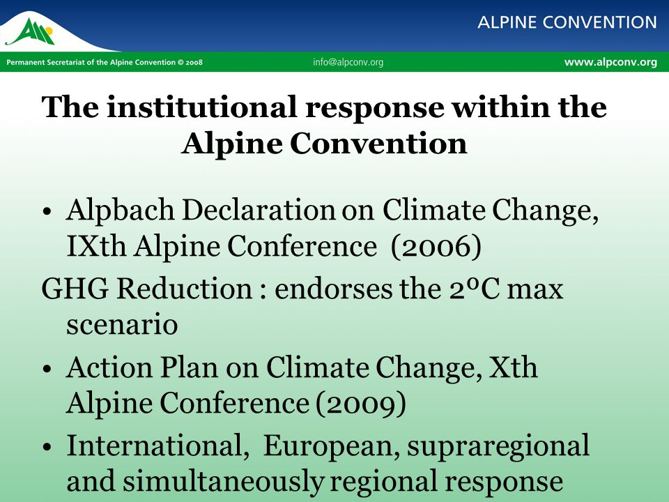 The institutional response within the Alpine Convention Alpbach Declaration on Climate Change, IXth Alpine Conference (2006) GHG Reduction : endorses the 2ºC max scenario Action Plan on Climate Change, Xth Alpine Conference (2009) International, European, supraregional and simultaneously regional response