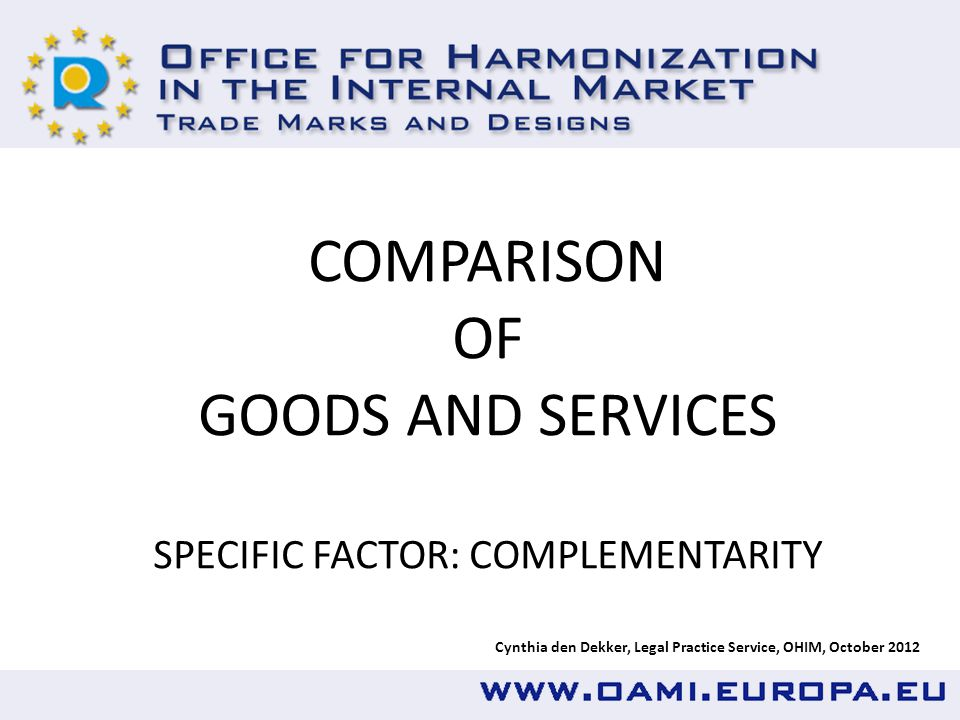 Cynthia den Dekker, Legal Practice Service, OHIM, October 2012 COMPARISON OF GOODS AND SERVICES SPECIFIC FACTOR: COMPLEMENTARITY
