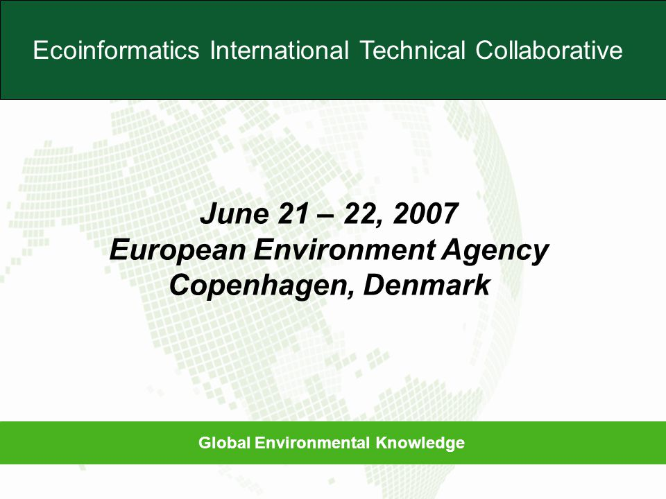 Global Environmental Knowledge Ecoinformatics International Technical Collaborative June 21 – 22, 2007 European Environment Agency Copenhagen, Denmark