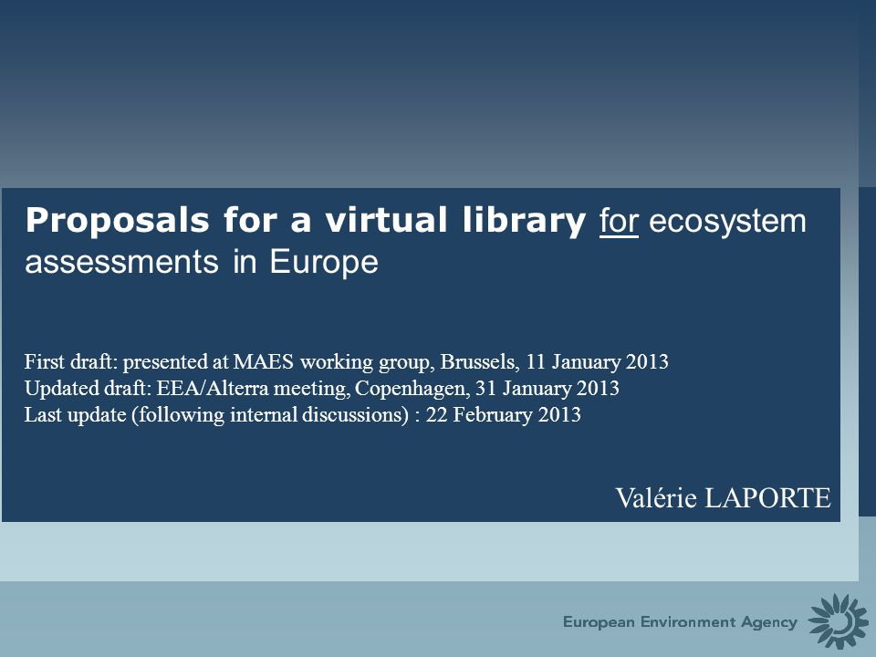 European Environment Agency Content The Project 1.Context 2.Objective and scope of the virtual library 3.Functionalities of the virtual library 4.Users and development 5.Incentives for populating the virtual library 6.Beta version and linking with BISE 7.Reaching out and further development Details of the information to be collected in the virtual library – Proposed interface for uploading information (7 slides) – Examples of questions for the testing phase