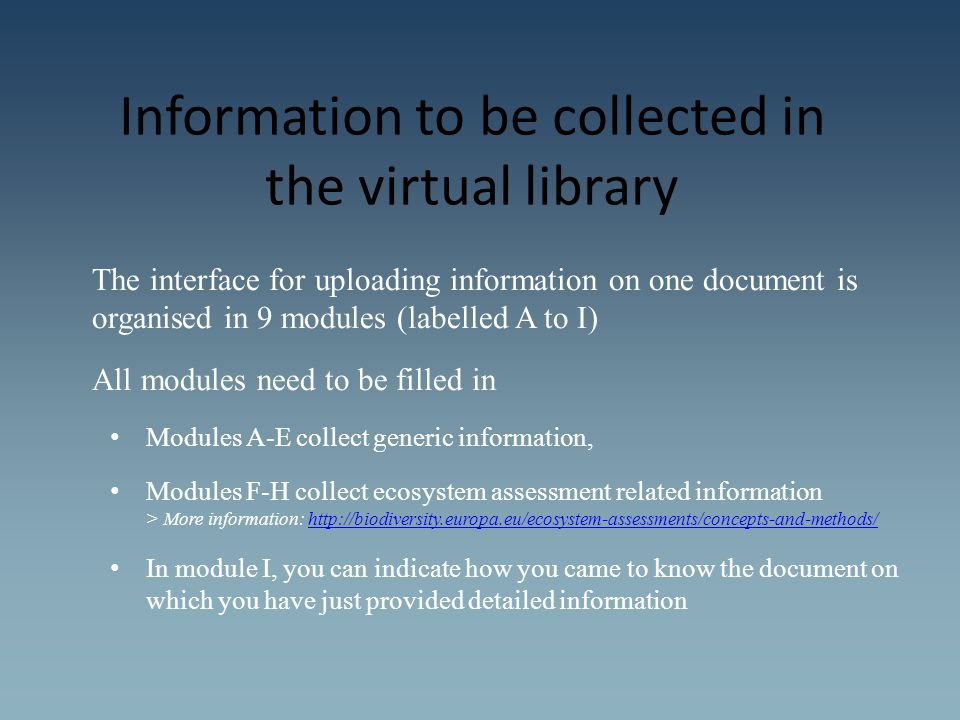 Information to be collected in the virtual library The interface for uploading information on one document is organised in 9 modules (labelled A to I) All modules need to be filled in Modules A-E collect generic information, Modules F-H collect ecosystem assessment related information > More information: http://biodiversity.europa.eu/ecosystem-assessments/concepts-and-methods/http://biodiversity.europa.eu/ecosystem-assessments/concepts-and-methods/ In module I, you can indicate how you came to know the document on which you have just provided detailed information