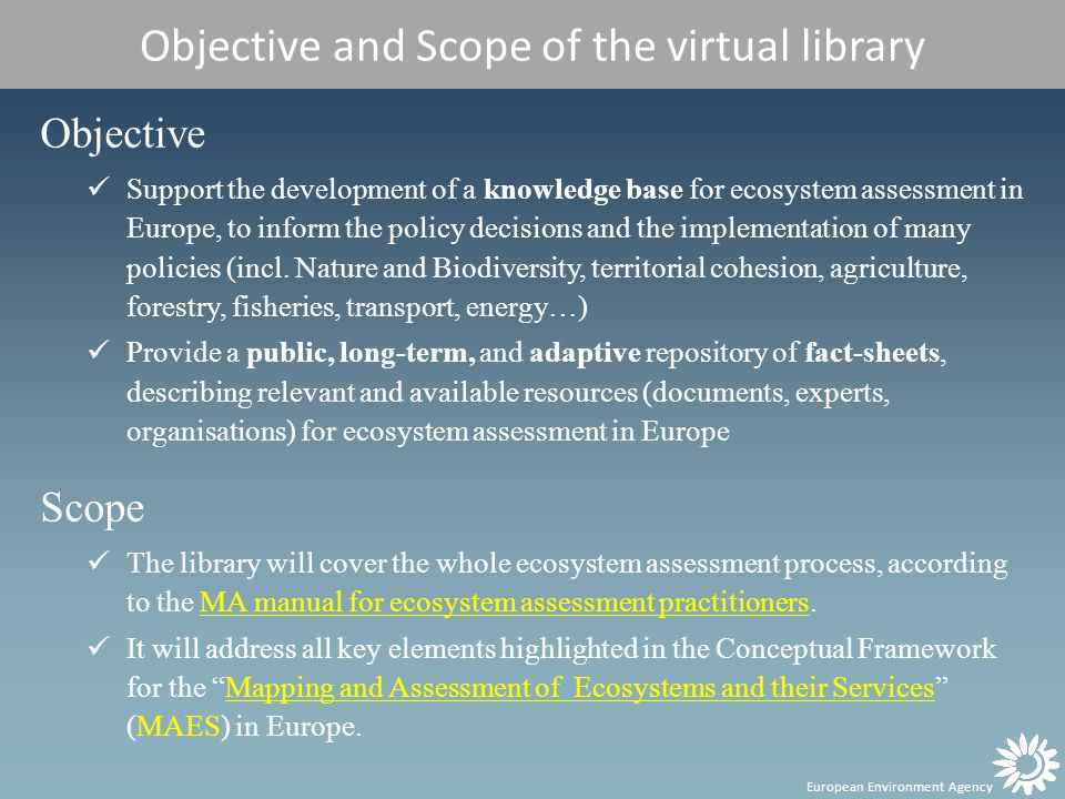 European Environment Agency Objective and Scope of the virtual library Objective Support the development of a knowledge base for ecosystem assessment in Europe, to inform the policy decisions and the implementation of many policies (incl.