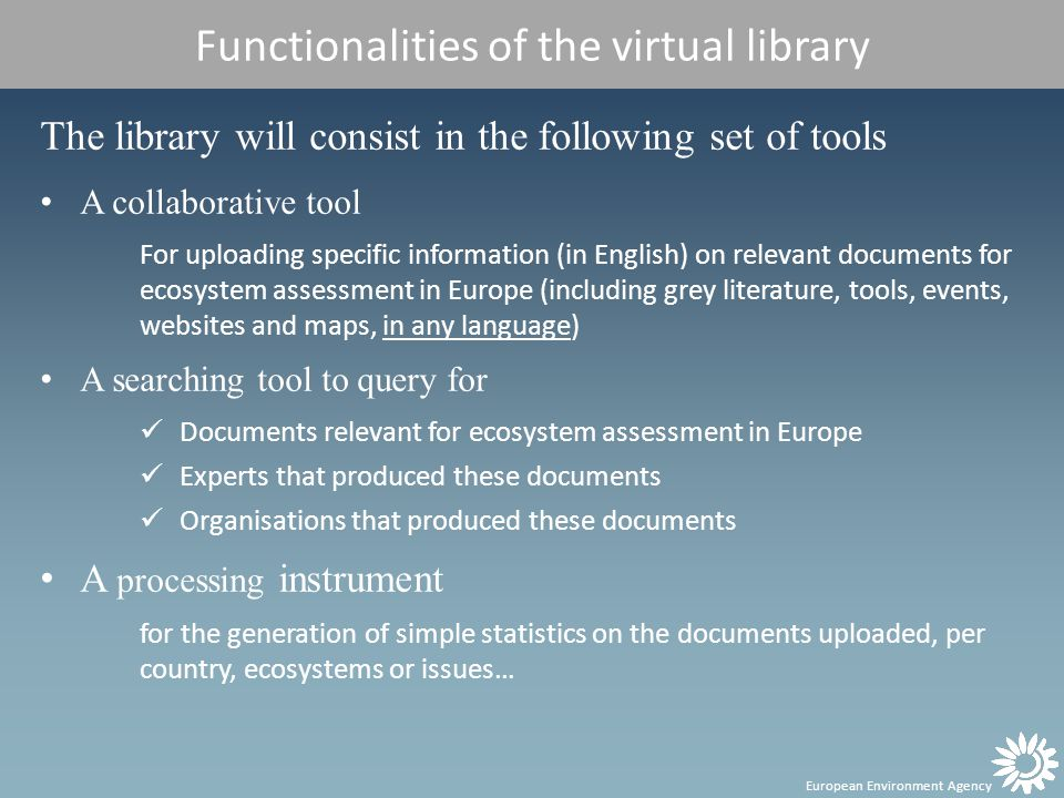 European Environment Agency Functionalities of the virtual library The library will consist in the following set of tools A collaborative tool For uploading specific information (in English) on relevant documents for ecosystem assessment in Europe (including grey literature, tools, events, websites and maps, in any language) A searching tool to query for Documents relevant for ecosystem assessment in Europe Experts that produced these documents Organisations that produced these documents A processing instrument for the generation of simple statistics on the documents uploaded, per country, ecosystems or issues…