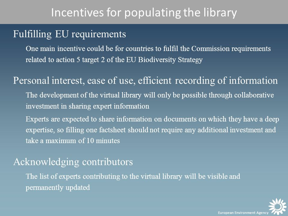 European Environment Agency Incentives for populating the library Fulfilling EU requirements One main incentive could be for countries to fulfil the Commission requirements related to action 5 target 2 of the EU Biodiversity Strategy Personal interest, ease of use, efficient recording of information The development of the virtual library will only be possible through collaborative investment in sharing expert information Experts are expected to share information on documents on which they have a deep expertise, so filling one factsheet should not require any additional investment and take a maximum of 10 minutes Acknowledging contributors The list of experts contributing to the virtual library will be visible and permanently updated