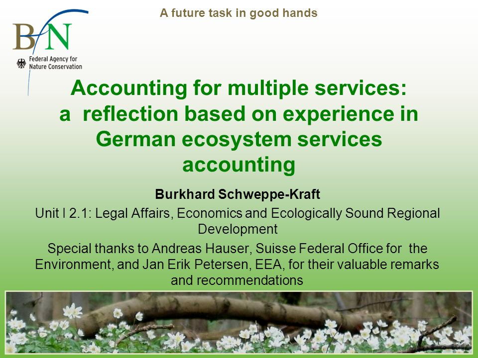 A future task in good hands Accounting for multiple services: a reflection based on experience in German ecosystem services accounting Burkhard Schweppe-Kraft Unit I 2.1: Legal Affairs, Economics and Ecologically Sound Regional Development Special thanks to Andreas Hauser, Suisse Federal Office for the Environment, and Jan Erik Petersen, EEA, for their valuable remarks and recommendations