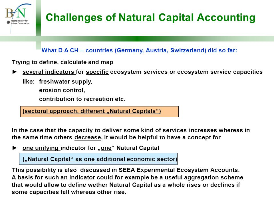 Challenges of Natural Capital Accounting What D A CH – countries (Germany, Austria, Switzerland) did so far: Trying to define, calculate and map ►several indicators for specific ecosystem services or ecosystem service capacities like: freshwater supply, erosion control, contribution to recreation etc.