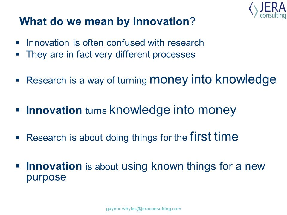 What do we mean by innovation?  Innovation is often confused with research  They are in fact very different processes  Research is a way of turning