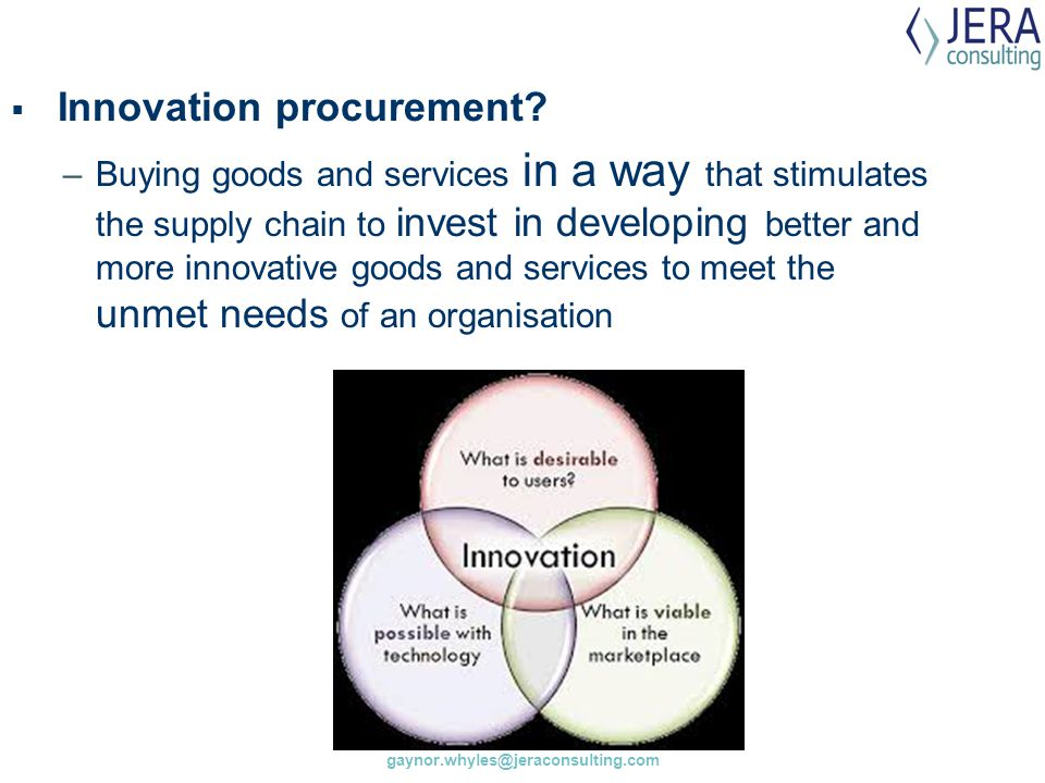 gaynor.whyles@jeraconsulting.com  Innovation procurement? –Buying goods and services in a way that stimulates the supply chain to invest in developin
