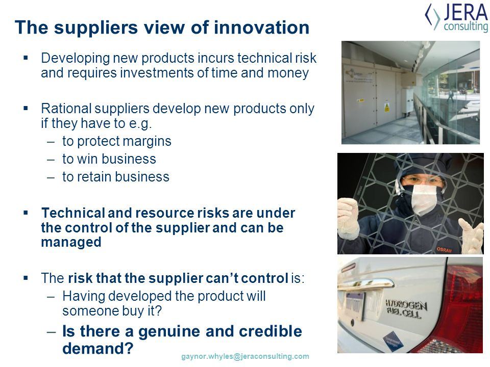 gaynor.whyles@jeraconsulting.com The suppliers view of innovation  Developing new products incurs technical risk and requires investments of time and