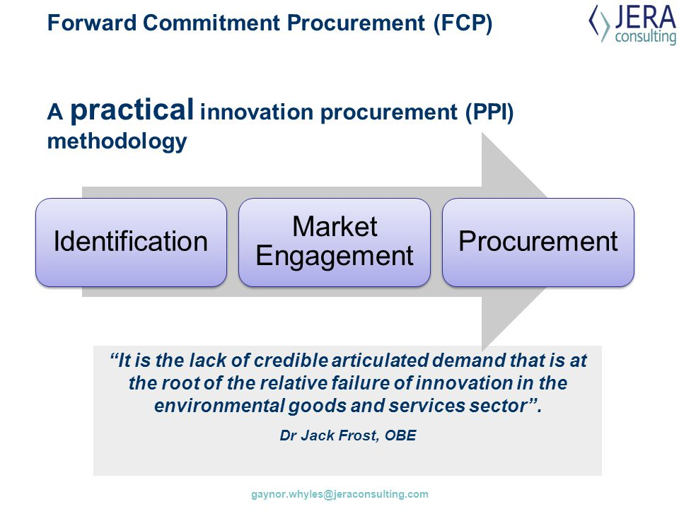 gaynor.whyles@jeraconsulting.com Forward Commitment Procurement (FCP) A practical innovation procurement (PPI) methodology Identification Market Engag
