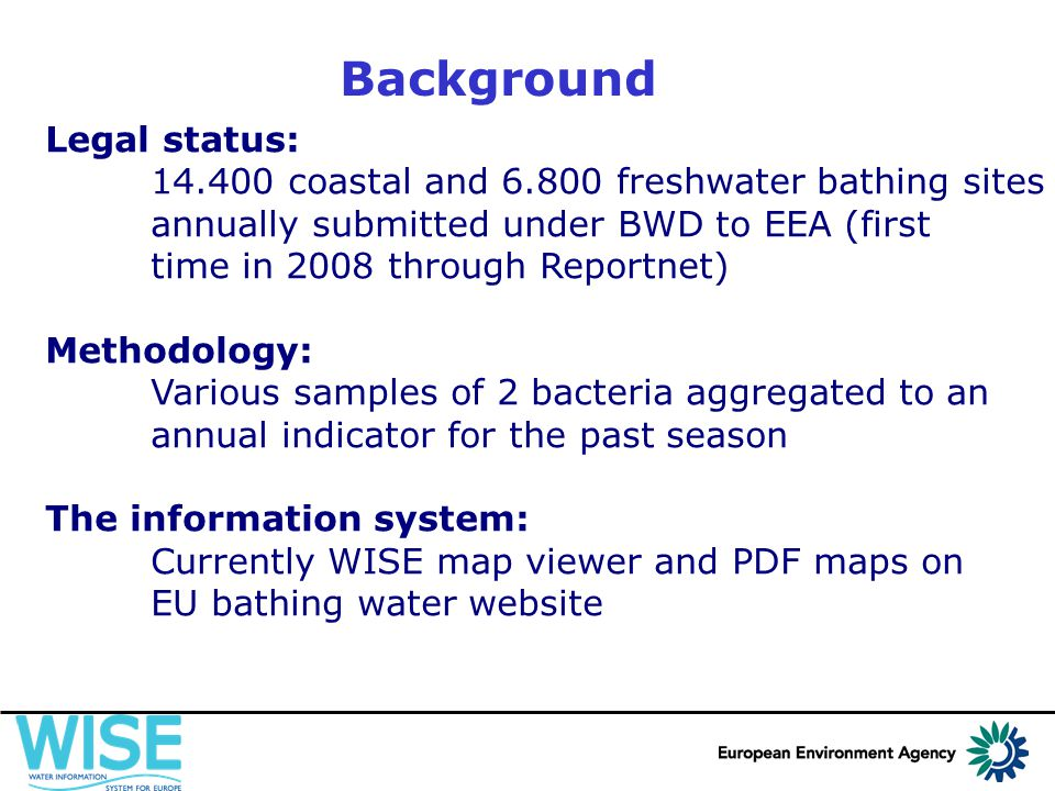 Background Legal status: 14.400 coastal and 6.800 freshwater bathing sites annually submitted under BWD to EEA (first time in 2008 through Reportnet) Methodology: Various samples of 2 bacteria aggregated to an annual indicator for the past season The information system: Currently WISE map viewer and PDF maps on EU bathing water website