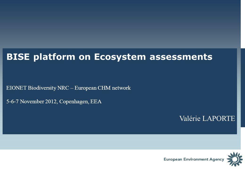 BISE platform on Ecosystem assessments EIONET Biodiversity NRC – European CHM network 5-6-7 November 2012, Copenhagen, EEA Valérie LAPORTE