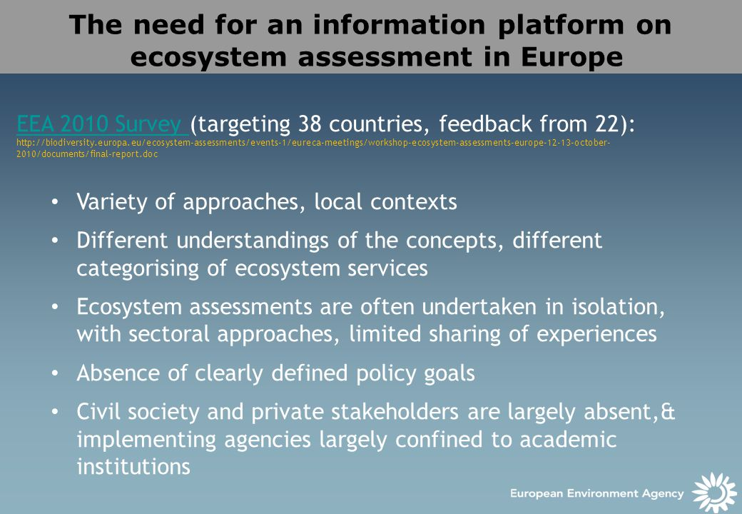 The need for an information platform on ecosystem assessment in Europe EEA 2010 Survey EEA 2010 Survey (targeting 38 countries, feedback from 22): /documents/final-report.doc Variety of approaches, local contexts Different understandings of the concepts, different categorising of ecosystem services Ecosystem assessments are often undertaken in isolation, with sectoral approaches, limited sharing of experiences Absence of clearly defined policy goals Civil society and private stakeholders are largely absent,& implementing agencies largely confined to academic institutions