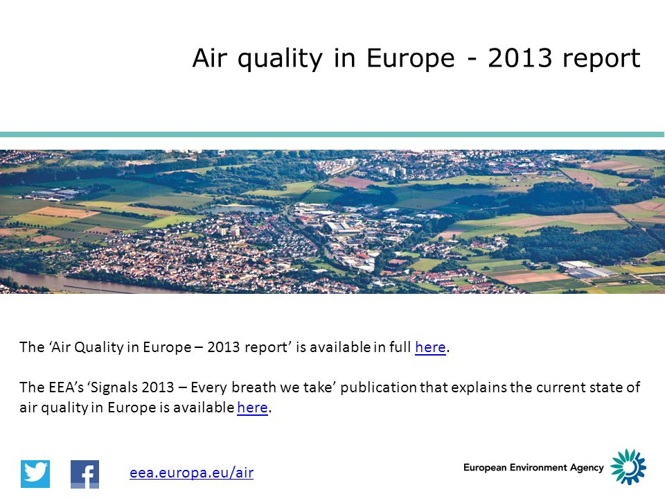 The 'Air Quality in Europe – 2013 report' is available in full here.here The EEA's 'Signals 2013 – Every breath we take' publication that explains the current state of air quality in Europe is available here.here Air quality in Europe - 2013 report eea.europa.eu/air