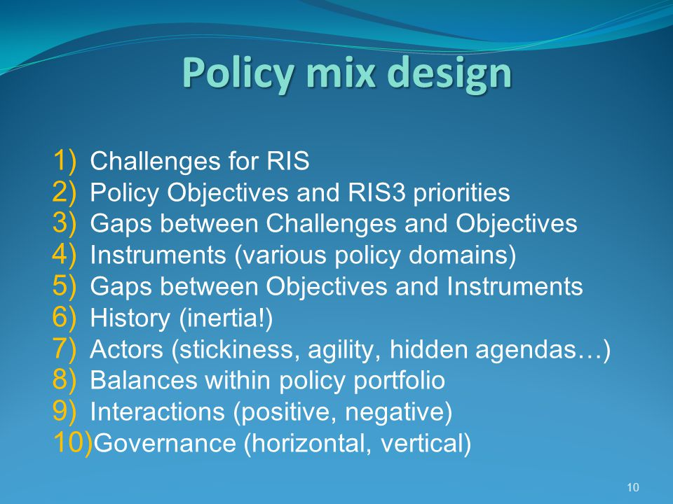 Policy mix design 10 1) Challenges for RIS 2) Policy Objectives and RIS3 priorities 3) Gaps between Challenges and Objectives 4) Instruments (various policy domains) 5) Gaps between Objectives and Instruments 6) History (inertia!) 7) Actors (stickiness, agility, hidden agendas…) 8) Balances within policy portfolio 9) Interactions (positive, negative) 10) Governance (horizontal, vertical)