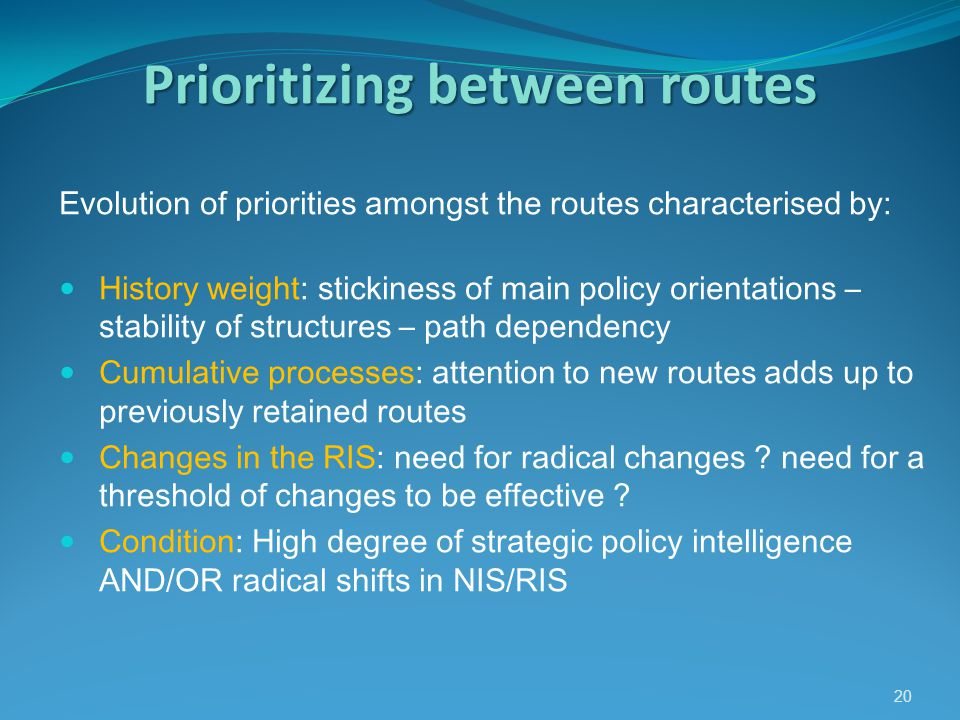 Prioritizing between routes Evolution of priorities amongst the routes characterised by: History weight: stickiness of main policy orientations – stability of structures – path dependency Cumulative processes: attention to new routes adds up to previously retained routes Changes in the RIS: need for radical changes .