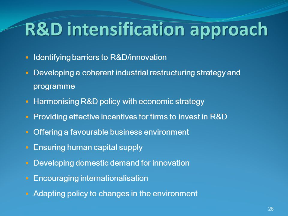 R&D intensification approach  Identifying barriers to R&D/innovation  Developing a coherent industrial restructuring strategy and programme  Harmonising R&D policy with economic strategy  Providing effective incentives for firms to invest in R&D  Offering a favourable business environment  Ensuring human capital supply  Developing domestic demand for innovation  Encouraging internationalisation  Adapting policy to changes in the environment 26