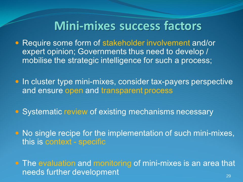 Mini-mixessuccess factors Mini-mixes success factors Require some form of stakeholder involvement and/or expert opinion; Governments thus need to develop / mobilise the strategic intelligence for such a process; In cluster type mini-mixes, consider tax-payers perspective and ensure open and transparent process Systematic review of existing mechanisms necessary No single recipe for the implementation of such mini-mixes, this is context - specific The evaluation and monitoring of mini-mixes is an area that needs further development 29