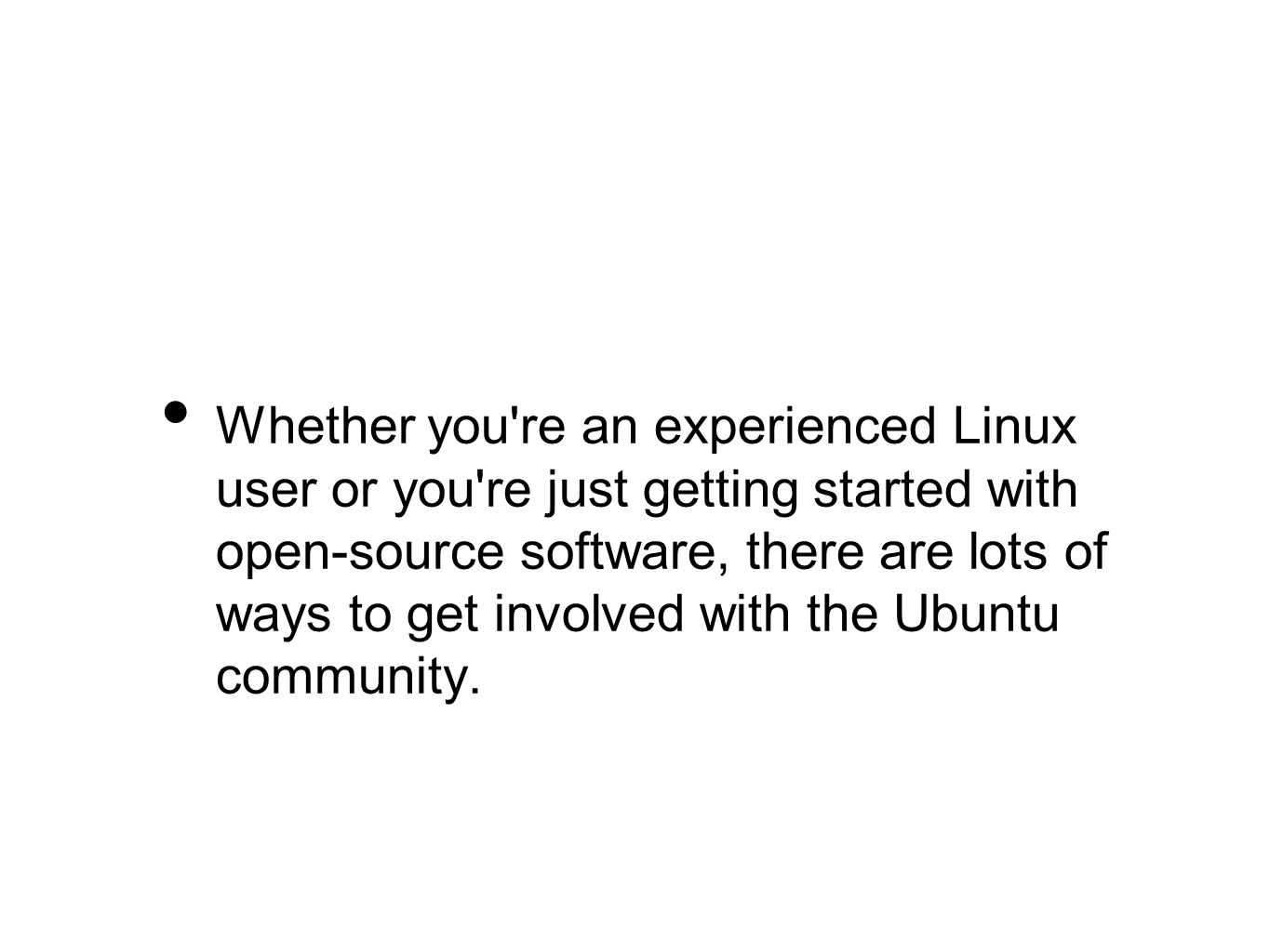 Whether you re an experienced Linux user or you re just getting started with open-source software, there are lots of ways to get involved with the Ubuntu community.