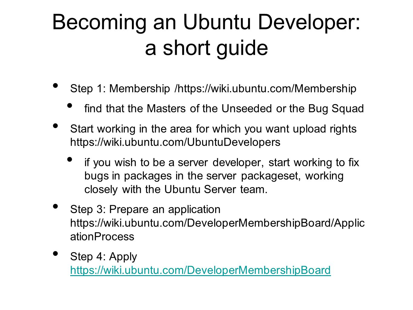 Becoming an Ubuntu Developer: a short guide Step 1: Membership /https://wiki.ubuntu.com/Membership find that the Masters of the Unseeded or the Bug Squad Start working in the area for which you want upload rights https://wiki.ubuntu.com/UbuntuDevelopers if you wish to be a server developer, start working to fix bugs in packages in the server packageset, working closely with the Ubuntu Server team.