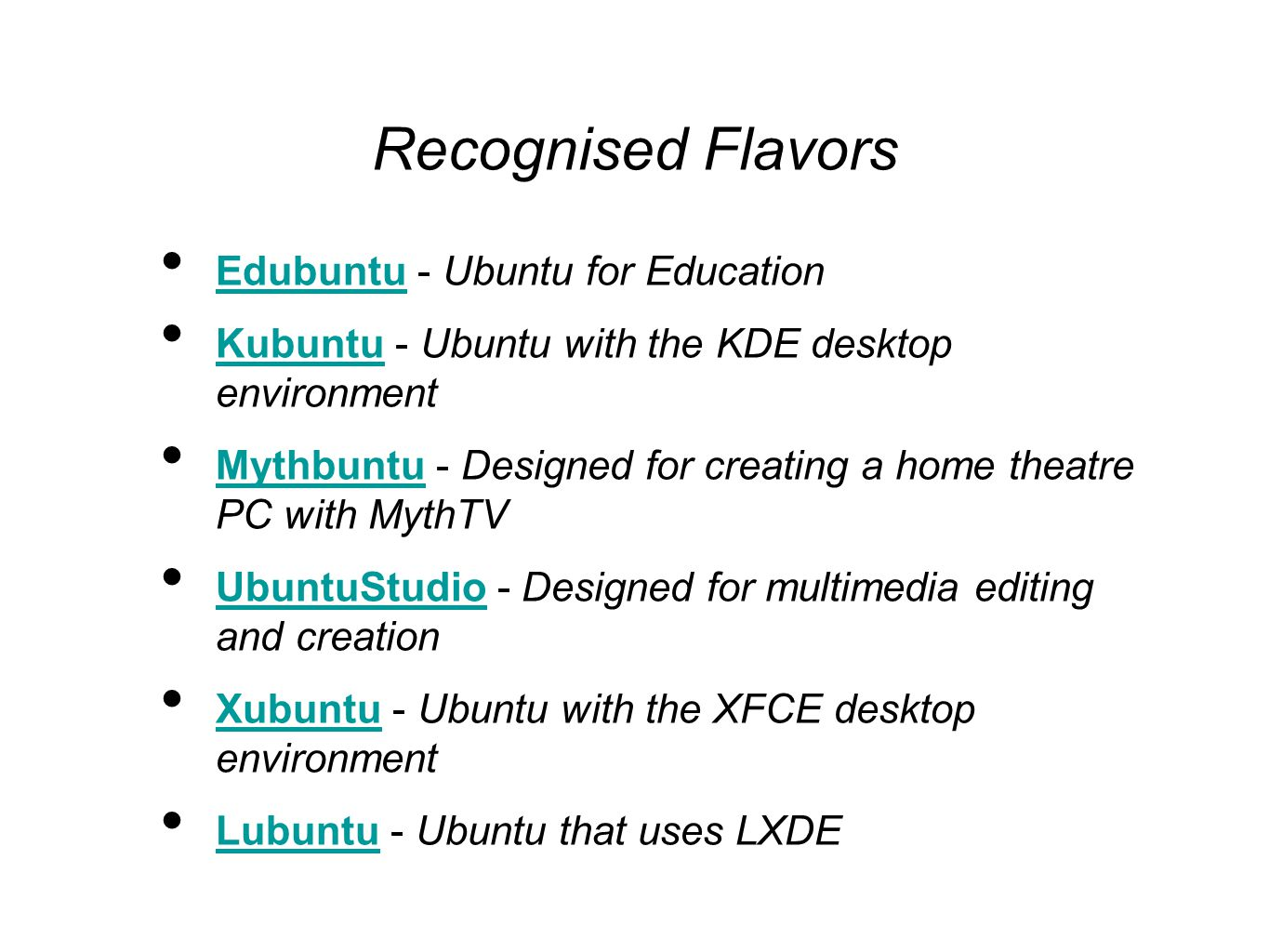 Recognised Flavors Edubuntu - Ubuntu for Education Edubuntu Kubuntu - Ubuntu with the KDE desktop environment Kubuntu Mythbuntu - Designed for creating a home theatre PC with MythTV Mythbuntu UbuntuStudio - Designed for multimedia editing and creation UbuntuStudio Xubuntu - Ubuntu with the XFCE desktop environment Xubuntu Lubuntu - Ubuntu that uses LXDE Lubuntu