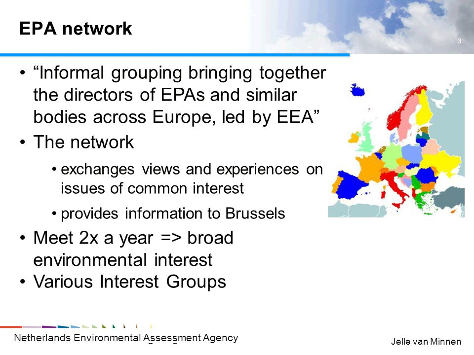 Netherlands Environmental Assessment Agency 3 Jelle van Minnen EPA network Informal grouping bringing together the directors of EPAs and similar bodies across Europe, led by EEA The network exchanges views and experiences on issues of common interest provides information to Brussels Meet 2x a year => broad environmental interest Various Interest Groups