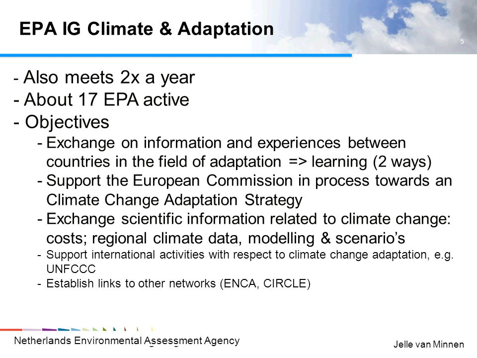 Netherlands Environmental Assessment Agency 5 Jelle van Minnen EPA IG Climate & Adaptation - Also meets 2x a year - About 17 EPA active - Objectives -Exchange on information and experiences between countries in the field of adaptation => learning (2 ways) -Support the European Commission in process towards an Climate Change Adaptation Strategy -Exchange scientific information related to climate change: costs; regional climate data, modelling & scenario's -Support international activities with respect to climate change adaptation, e.g.
